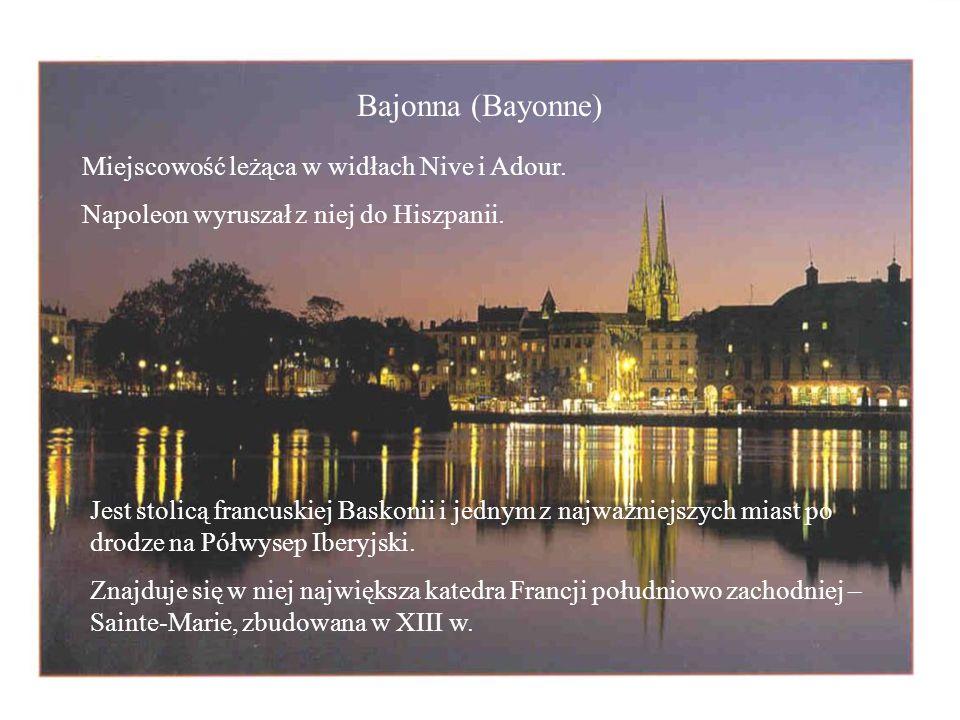 Bajonna (Bayonne) Miejscowość leżąca w widłach Nive i Adour. Napoleon wyruszał z niej do Hiszpanii. Jest stolicą francuskiej Baskonii i jednym z najwa