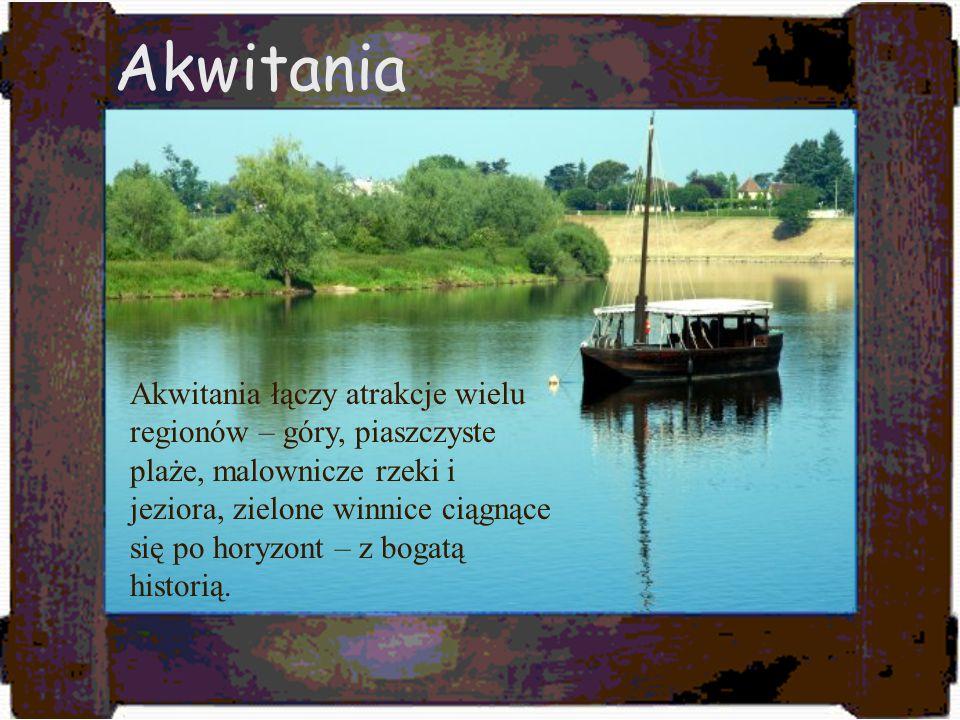 Akwitania Akwitania łączy atrakcje wielu regionów – góry, piaszczyste plaże, malownicze rzeki i jeziora, zielone winnice ciągnące się po horyzont – z