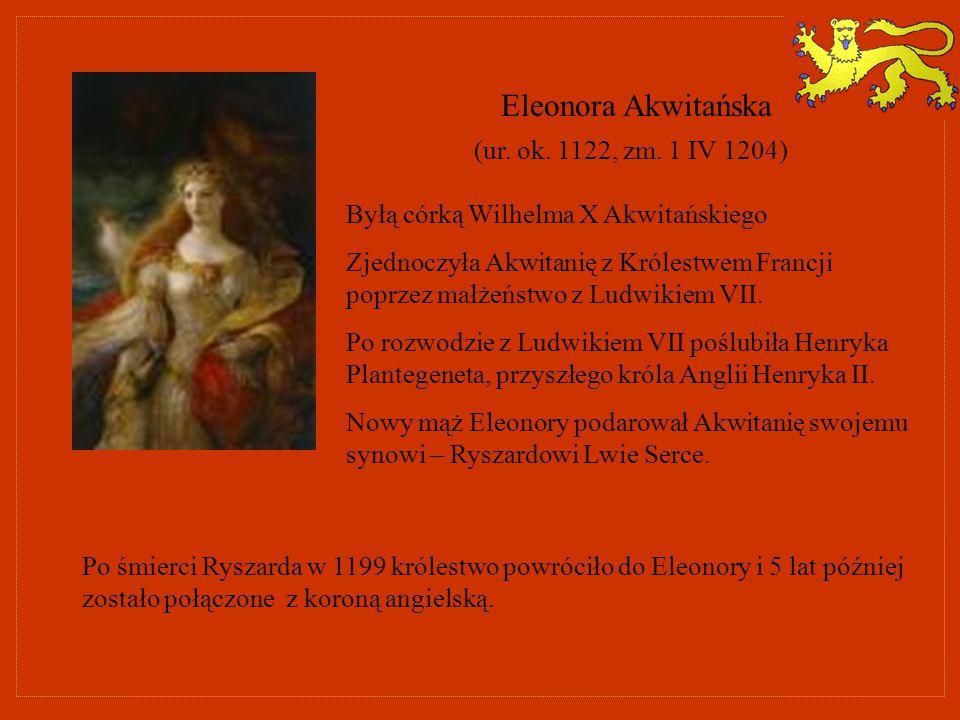 Eleonora Akwitańska (ur. ok. 1122, zm. 1 IV 1204) Byłą córką Wilhelma X Akwitańskiego Zjednoczyła Akwitanię z Królestwem Francji poprzez małżeństwo z