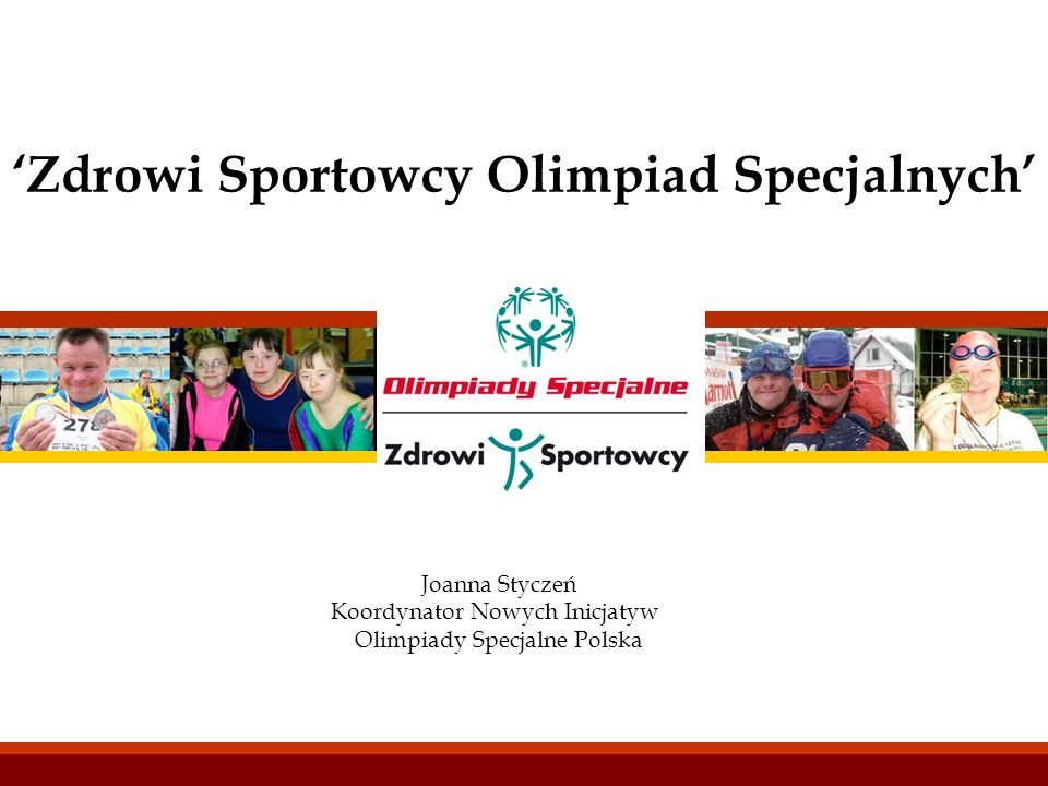 'Zdrowi Sportowcy Olimpiad Specjalnych' Joanna Styczeń Koordynator Nowych Inicjatyw Olimpiady Specjalne Polska