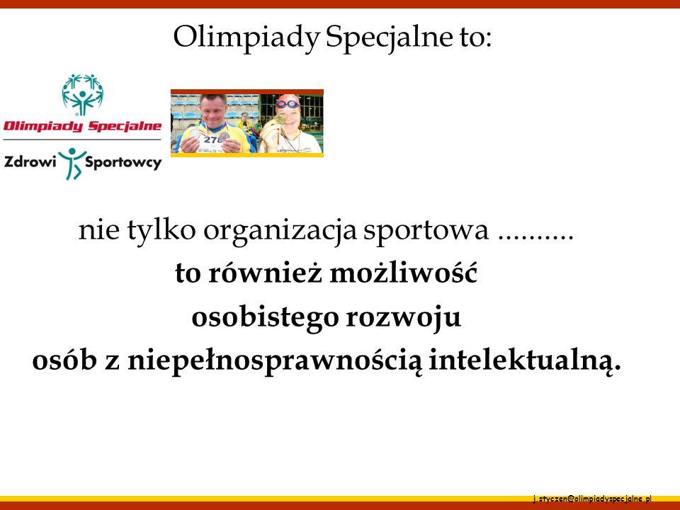 j.styczen@olimpiadyspecjalne.pl Celem Olimpiad Specjalnych jest: zwiększanie liczby sportowców na całym świecie, z 1 miliona do 3 milionów w latach 2004-2007; promowanie ról społecznych osób z niepełnosprawnością intelektualną; zmiana świadomości społeczeństw o możliwościach, umiejętnościach i akceptacji osób z niepełnosprawnością intelektualną;