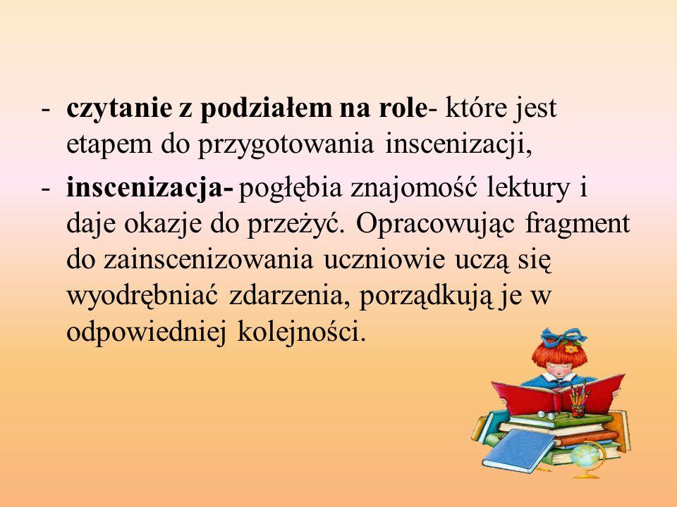-czytanie z podziałem na role- które jest etapem do przygotowania inscenizacji, -inscenizacja- pogłębia znajomość lektury i daje okazje do przeżyć. Op