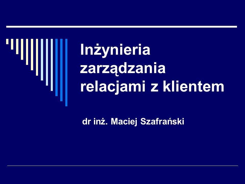 Inżynieria zarządzania relacjami z klientem dr inż. Maciej Szafrański