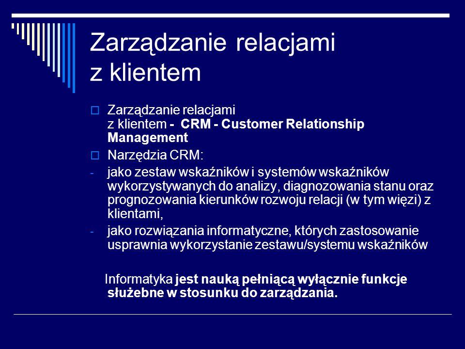 Zarządzanie relacjami z klientem  Zarządzanie relacjami z klientem - CRM - Customer Relationship Management  Narzędzia CRM: - jako zestaw wskaźników i systemów wskaźników wykorzystywanych do analizy, diagnozowania stanu oraz prognozowania kierunków rozwoju relacji (w tym więzi) z klientami, - jako rozwiązania informatyczne, których zastosowanie usprawnia wykorzystanie zestawu/systemu wskaźników Informatyka jest nauką pełniącą wyłącznie funkcje służebne w stosunku do zarządzania.