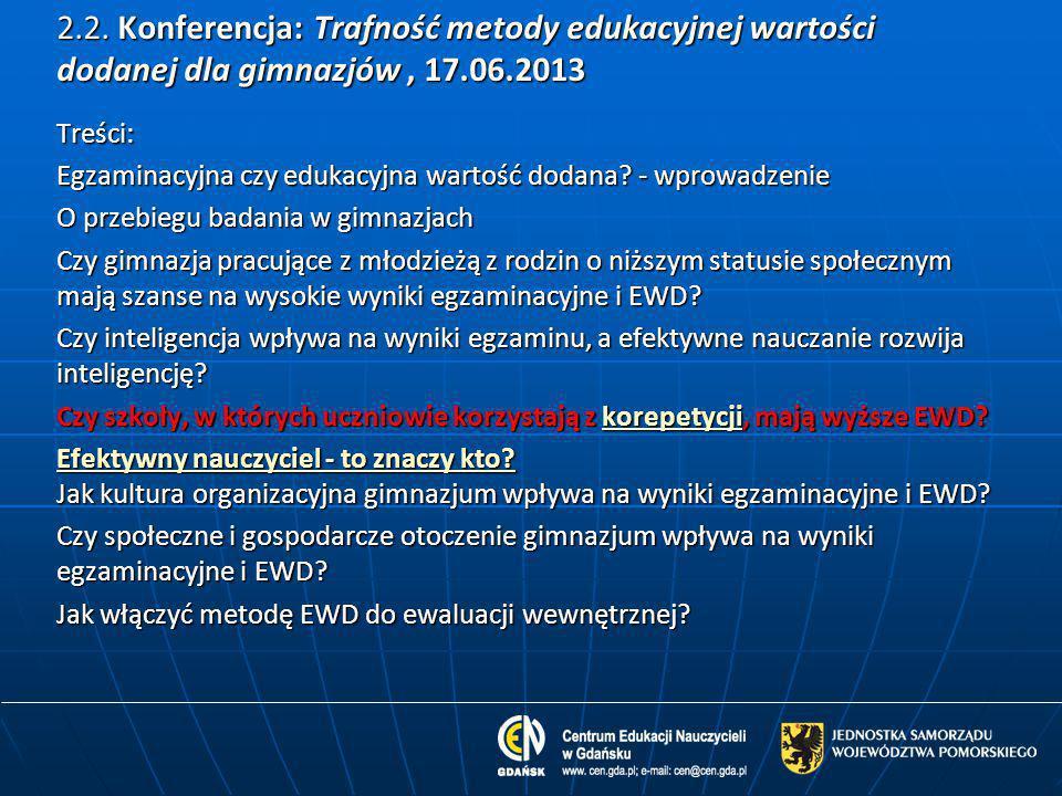 2.2. Konferencja: Trafność metody edukacyjnej wartości dodanej dla gimnazjów, 17.06.2013 Treści: Egzaminacyjna czy edukacyjna wartość dodana? - wprowa
