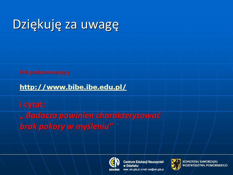 """Dziękuję za uwagę http://www.bibe.ibe.edu.pl/ i cytat: """" Badacza powinien charakteryzować brak pokory w myśleniu"""" link podsumowujący"""