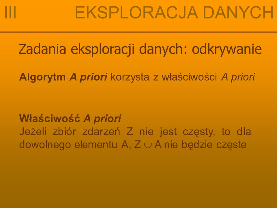 Zadania eksploracji danych: odkrywanie III EKSPLORACJA DANYCH Algorytm A priori korzysta z właściwości A priori Właściwość A priori Jeżeli zbiór zdarzeń Z nie jest częsty, to dla dowolnego elementu A, Z  A nie będzie częste