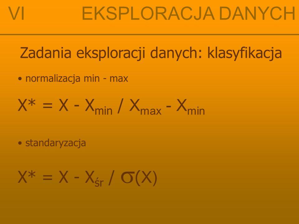 VI EKSPLORACJA DANYCH Zadania eksploracji danych: klasyfikacja normalizacja min - max standaryzacja X* = X - X min / X max - X min X* = X - X śr /  (
