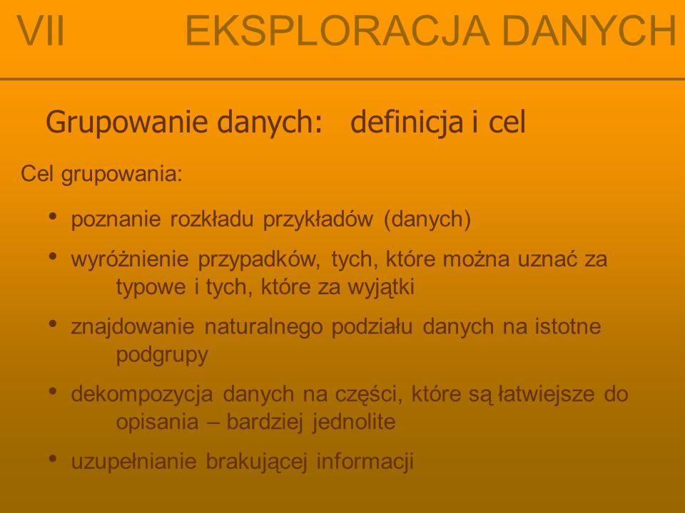 Grupowanie danych: definicja i cel Cel grupowania: znajdowanie naturalnego podziału danych na istotne podgrupy dekompozycja danych na części, które są łatwiejsze do opisania – bardziej jednolite poznanie rozkładu przykładów (danych) wyróżnienie przypadków, tych, które można uznać za typowe i tych, które za wyjątki VII EKSPLORACJA DANYCH uzupełnianie brakującej informacji