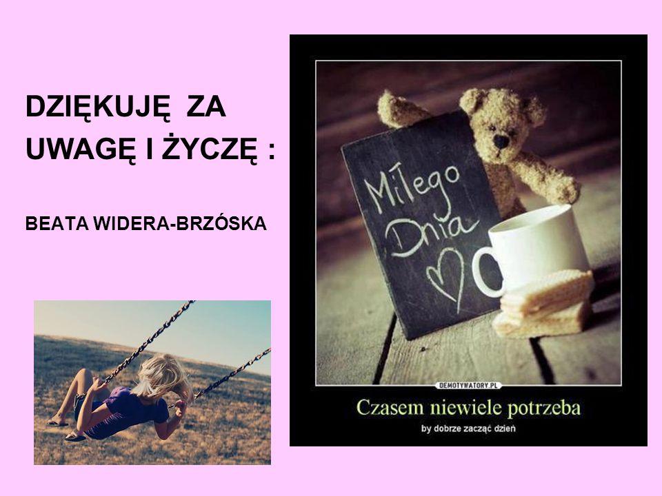 : DZIĘKUJĘ ZA UWAGĘ I ŻYCZĘ : BEATA WIDERA-BRZÓSKA