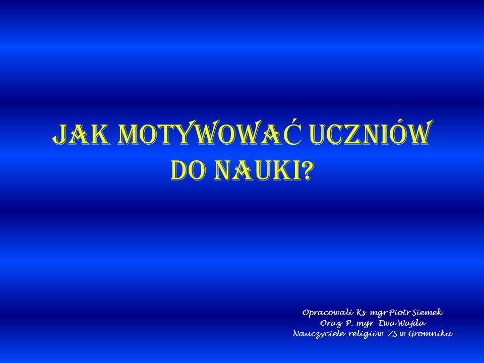 JAK MOTYWOWA Ć UCZNIÓW DO NAUKI? Opracowali Ks. mgr Piotr Siemek Oraz P. mgr Ewa Wajda Nauczyciele religii w ZS w Gromniku