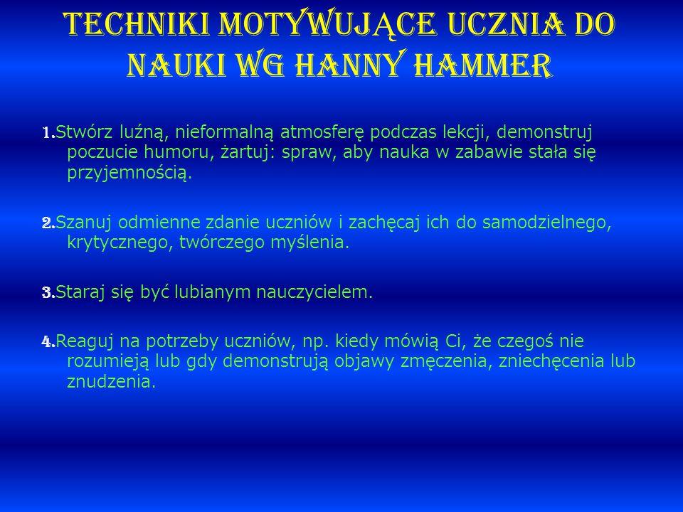 TECHNIKI MOTYWUJ Ą CE UCZNIA DO NAUKI wg Hanny Hammer 1. Stwórz luźną, nieformalną atmosferę podczas lekcji, demonstruj poczucie humoru, żartuj: spraw