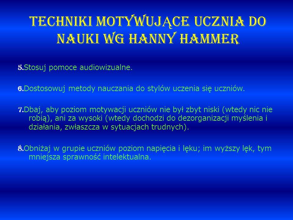 TECHNIKI MOTYWUJ Ą CE UCZNIA DO NAUKI wg Hanny Hammer 5. Stosuj pomoce audiowizualne. 6. Dostosowuj metody nauczania do stylów uczenia się uczniów. 7.