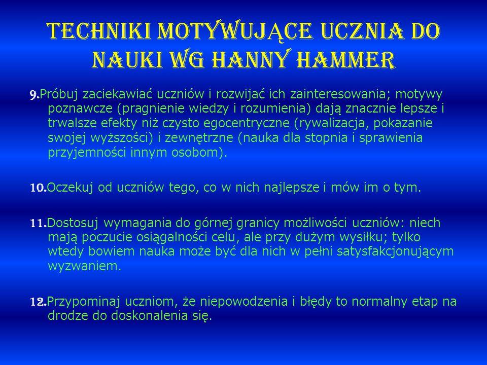 TECHNIKI MOTYWUJ Ą CE UCZNIA DO NAUKI wg Hanny Hammer 9. Próbuj zaciekawiać uczniów i rozwijać ich zainteresowania; motywy poznawcze (pragnienie wiedz