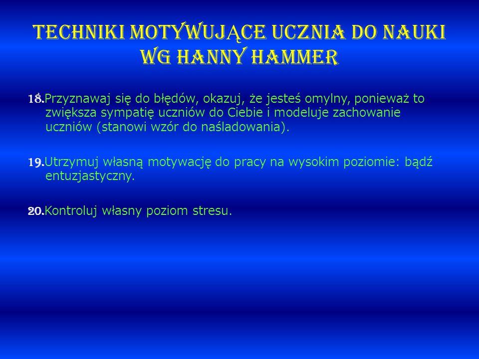 TECHNIKI MOTYWUJ Ą CE UCZNIA DO NAUKI wg Hanny Hammer 18. Przyznawaj się do błędów, okazuj, że jesteś omylny, ponieważ to zwiększa sympatię uczniów do