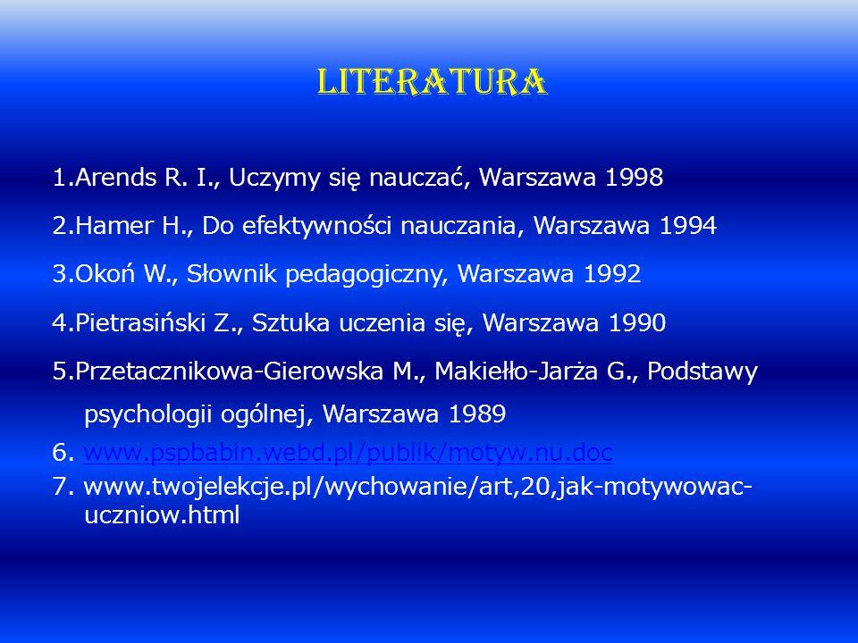 LITERATURA 1.Arends R. I., Uczymy się nauczać, Warszawa 1998 2.Hamer H., Do efektywności nauczania, Warszawa 1994 3.Okoń W., Słownik pedagogiczny, War