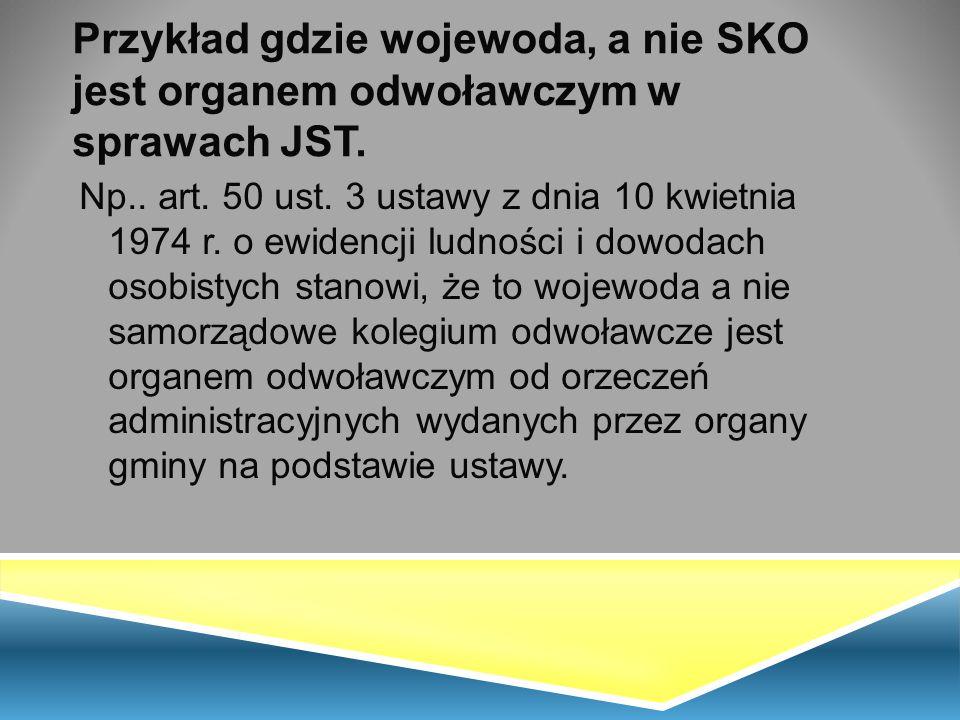 Przykład gdzie wojewoda, a nie SKO jest organem odwoławczym w sprawach JST. Np.. art. 50 ust. 3 ustawy z dnia 10 kwietnia 1974 r. o ewidencji ludności