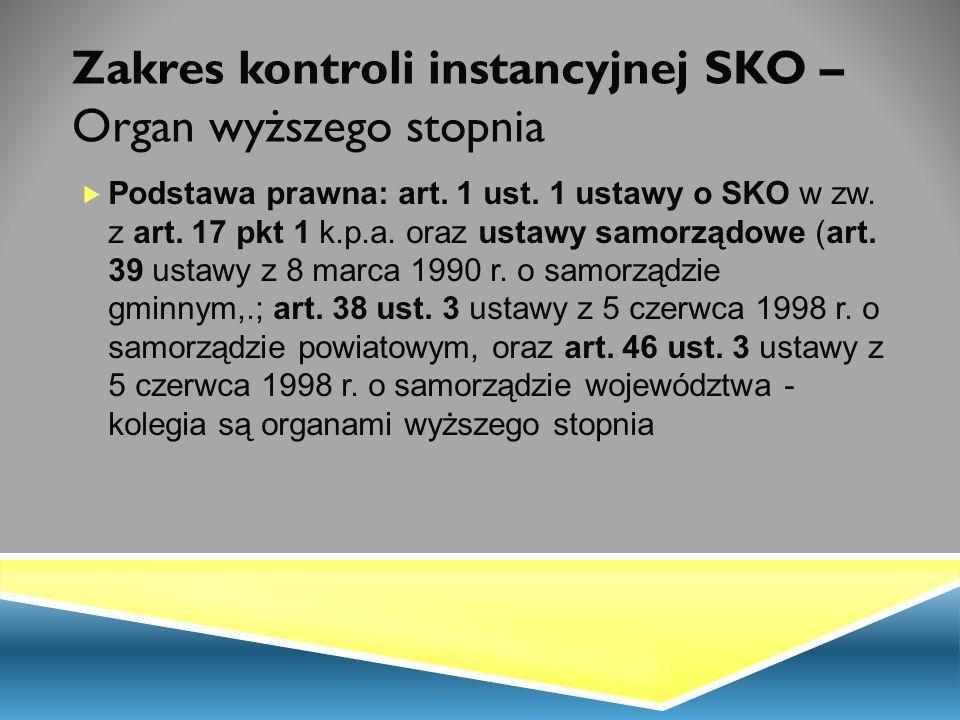 Zakres kontroli instancyjnej SKO – Organ wyższego stopnia  Podstawa prawna: art. 1 ust. 1 ustawy o SKO w zw. z art. 17 pkt 1 k.p.a. oraz ustawy samor