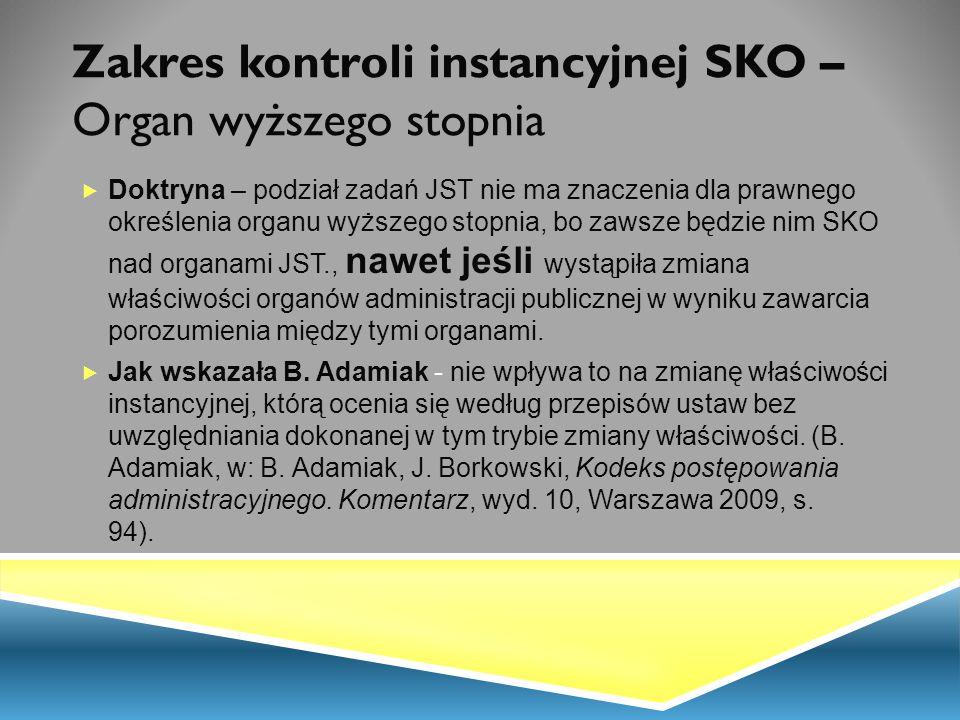 Zakres kontroli instancyjnej SKO – Organ wyższego stopnia  Doktryna – podział zadań JST nie ma znaczenia dla prawnego określenia organu wyższego stop
