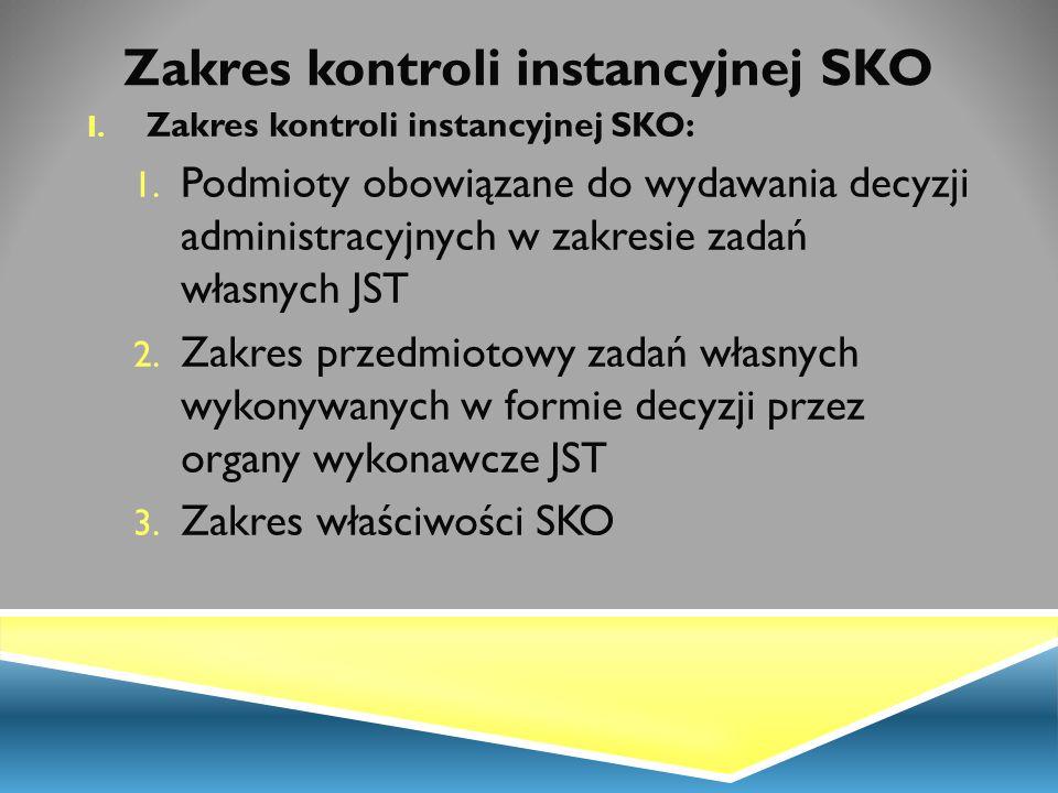 Zakres kontroli instancyjnej SKO I. Zakres kontroli instancyjnej SKO: 1. Podmioty obowiązane do wydawania decyzji administracyjnych w zakresie zadań w