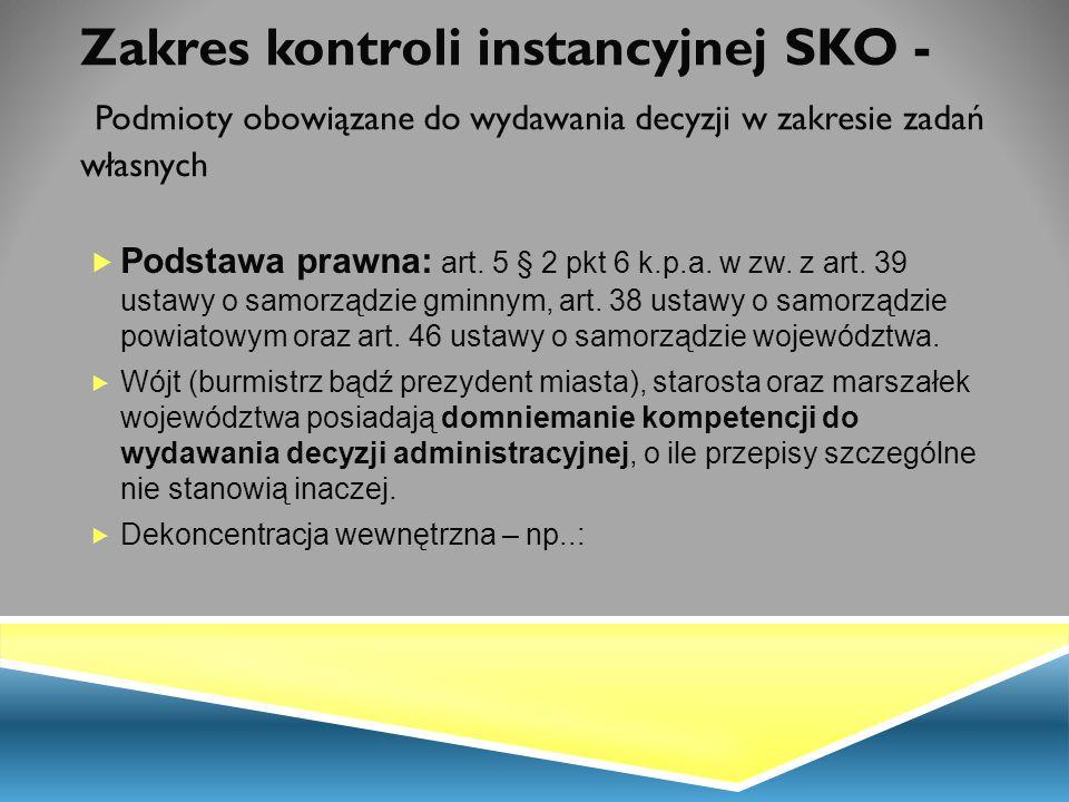 Zakres kontroli instancyjnej SKO - Podmioty obowiązane do wydawania decyzji w zakresie zadań własnych  Podstawa prawna: art. 5 § 2 pkt 6 k.p.a. w zw.