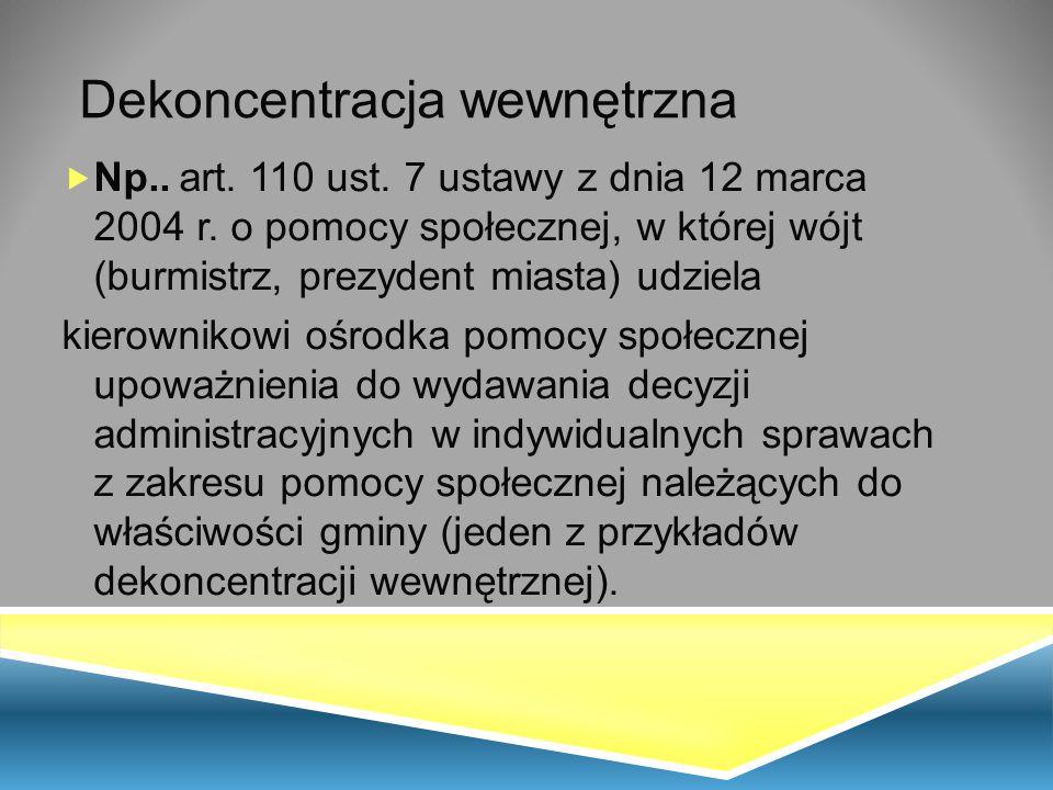 Dekoncentracja wewnętrzna  Np.. art. 110 ust. 7 ustawy z dnia 12 marca 2004 r. o pomocy społecznej, w której wójt (burmistrz, prezydent miasta) udzie