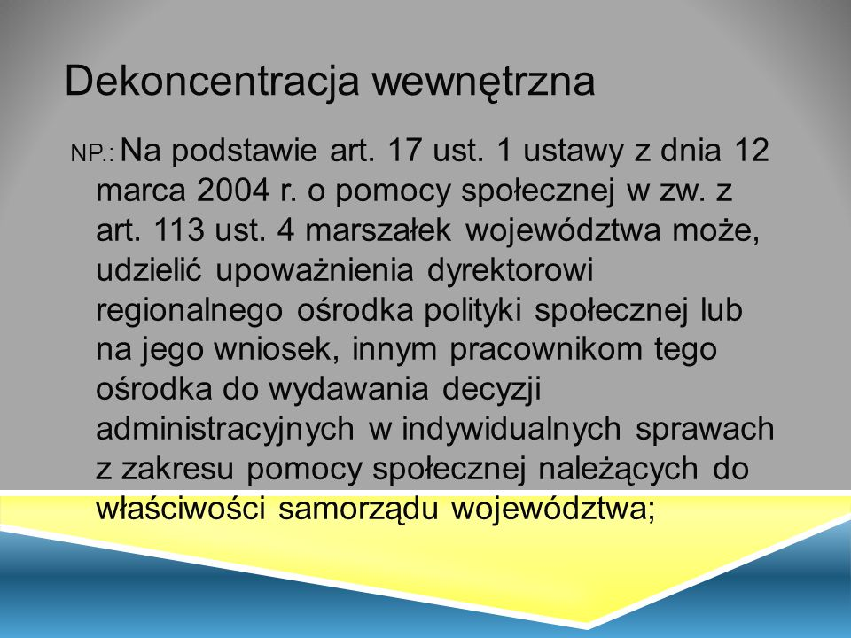 Dekoncentracja wewnętrzna NP.: Na podstawie art. 17 ust. 1 ustawy z dnia 12 marca 2004 r. o pomocy społecznej w zw. z art. 113 ust. 4 marszałek wojewó