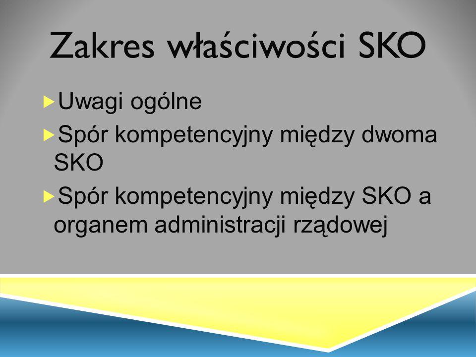 Zakres właściwości SKO  Uwagi ogólne  Spór kompetencyjny między dwoma SKO  Spór kompetencyjny między SKO a organem administracji rządowej