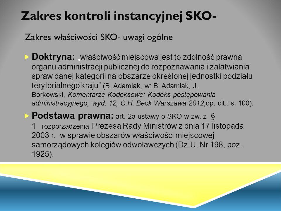 """Zakres kontroli instancyjnej SKO- Zakres właściwości SKO- uwagi ogólne  Doktryna: """"właściwość miejscowa jest to zdolność prawna organu administracji"""