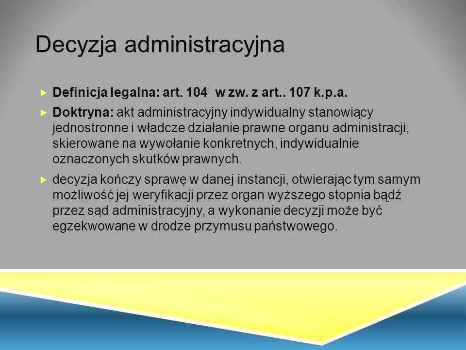 Decyzja administracyjna  Definicja legalna: art. 104 w zw. z art.. 107 k.p.a.  Doktryna: akt administracyjny indywidualny stanowiący jednostronne i