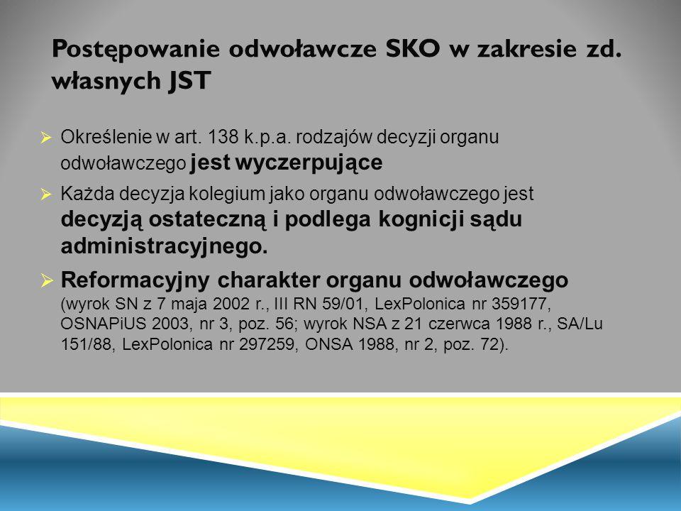 Postępowanie odwoławcze SKO w zakresie zd. własnych JST  Określenie w art. 138 k.p.a. rodzajów decyzji organu odwoławczego jest wyczerpujące  Każda