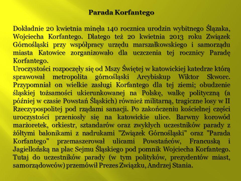 Parada Korfantego Dokładnie 20 kwietnia minęła 140 rocznica urodzin wybitnego Ślązaka, Wojciecha Korfantego. Dlatego też 20 kwietnia 2013 roku Związek