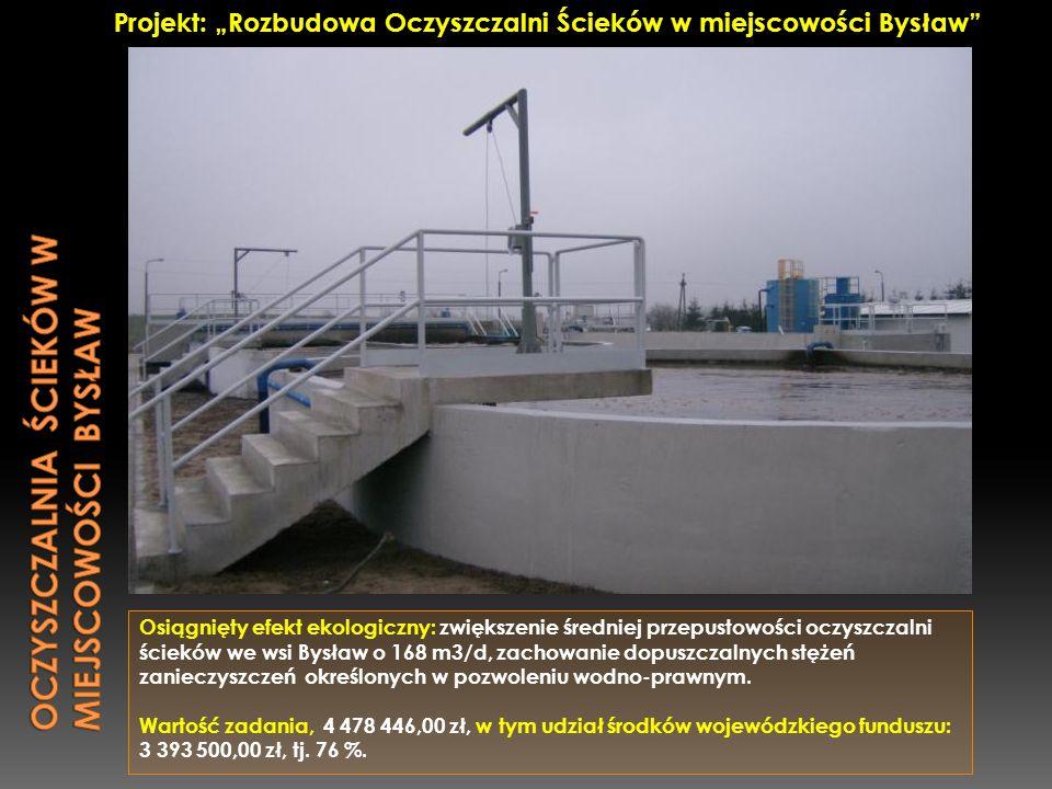 Osiągnięty efekt ekologiczny: zwiększenie średniej przepustowości oczyszczalni ścieków we wsi Bysław o 168 m3/d, zachowanie dopuszczalnych stężeń zani