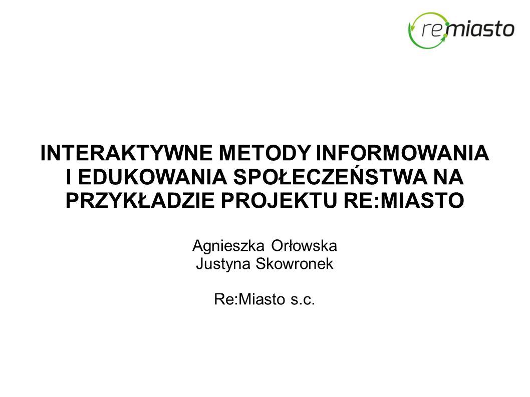 INTERAKTYWNE METODY INFORMOWANIA I EDUKOWANIA SPOŁECZEŃSTWA NA PRZYKŁADZIE PROJEKTU RE:MIASTO Agnieszka Orłowska Justyna Skowronek Re:Miasto s.c.