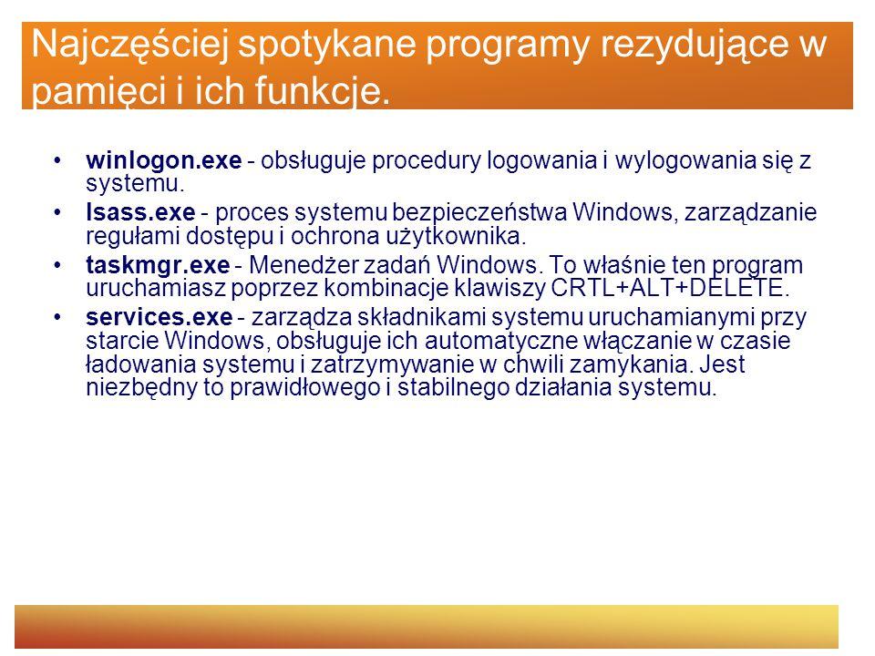 Najczęściej spotykane programy rezydujące w pamięci i ich funkcje. winlogon.exe - obsługuje procedury logowania i wylogowania się z systemu. lsass.exe