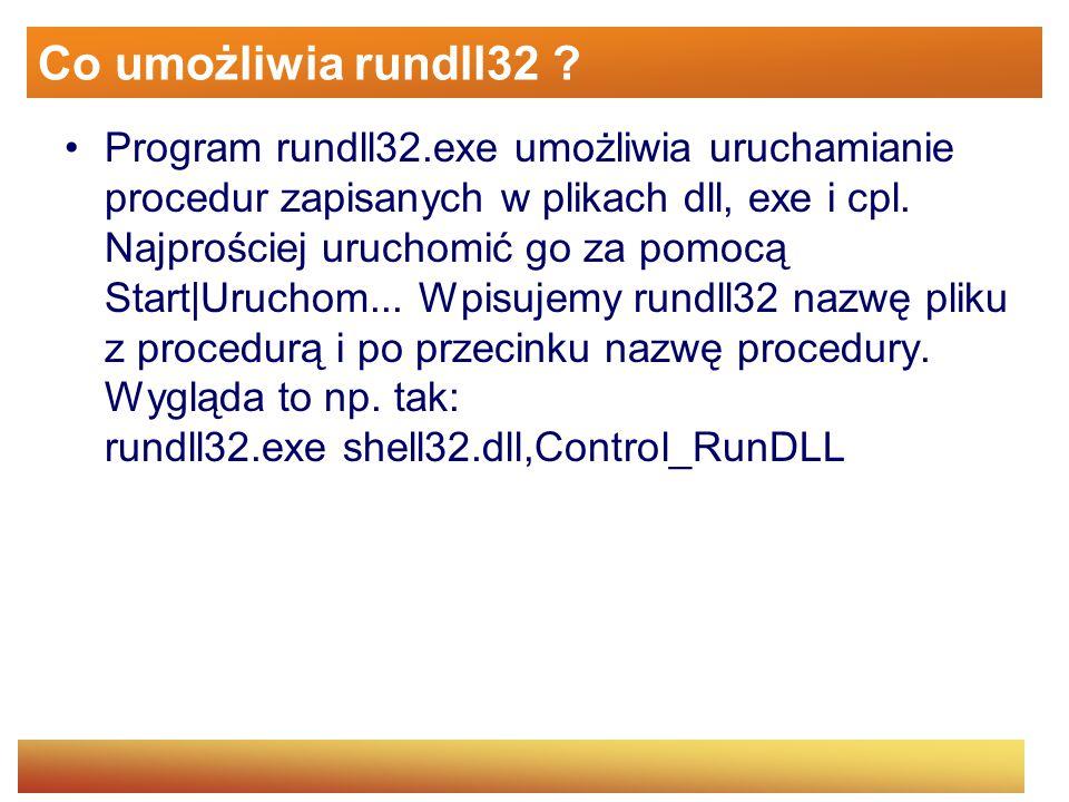 Program rundll32.exe umożliwia uruchamianie procedur zapisanych w plikach dll, exe i cpl. Najprościej uruchomić go za pomocą Start|Uruchom... Wpisujem