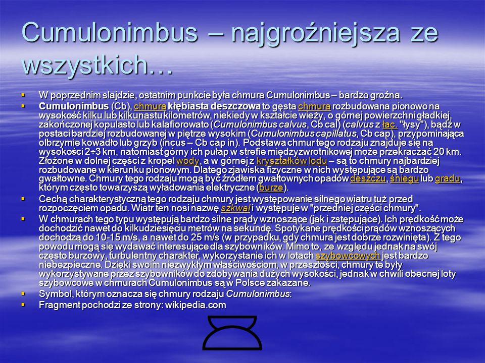 Cumulonimbus – najgroźniejsza ze wszystkich…  W poprzednim slajdzie, ostatnim punkcie była chmura Cumulonimbus – bardzo groźna.
