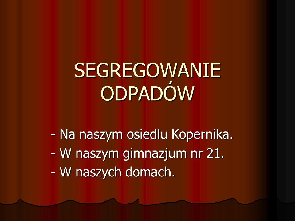 SEGREGOWANIE ODPADÓW - Na naszym osiedlu Kopernika. - W naszym gimnazjum nr 21. - W naszych domach.