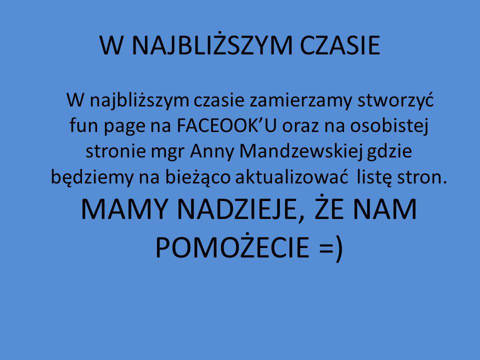 W NAJBLIŻSZYM CZASIE W najbliższym czasie zamierzamy stworzyć fun page na FACEOOK'U oraz na osobistej stronie mgr Anny Mandzewskiej gdzie będziemy na bieżąco aktualizować listę stron.