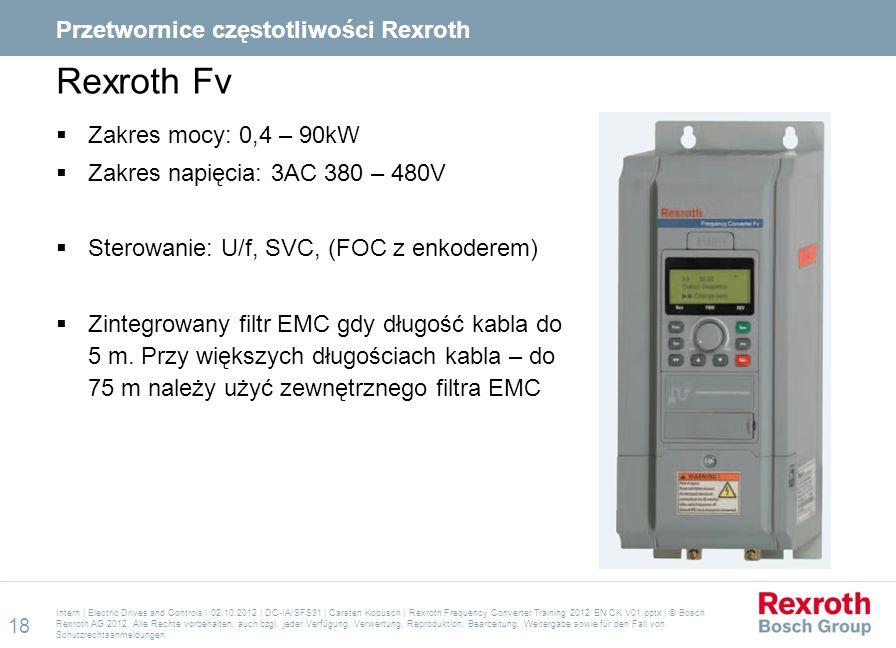 Rexroth Fv  Zakres mocy: 0,4 – 90kW  Zakres napięcia: 3AC 380 – 480V  Sterowanie: U/f, SVC, (FOC z enkoderem)  Zintegrowany filtr EMC gdy długość