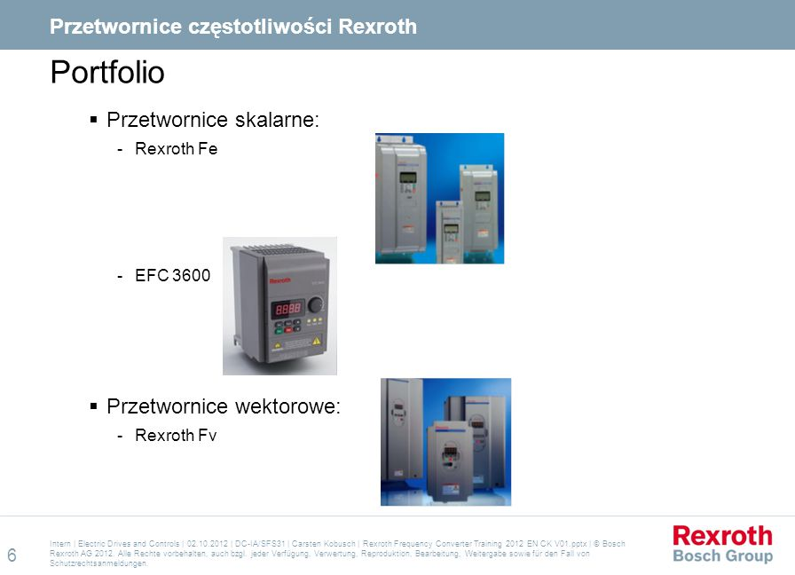 Portfolio  Przetwornice skalarne:  Rexroth Fe  EFC 3600  Przetwornice wektorowe:  Rexroth Fv Intern | Electric Drives and Controls | 02.10.2012 |
