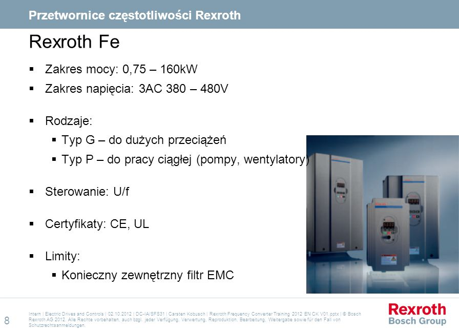 Agenda  Wstęp  Portfolio  Rexroth Fe  Rexroth Fv  EFC 3600  Aplikacje  Serwis Intern | Electric Drives and Controls | 02.10.2012 | DC-IA/SFS31 | Carsten Kobusch | Rexroth Frequency Converter Training 2012 EN CK V01.pptx | © Bosch Rexroth AG 2012.
