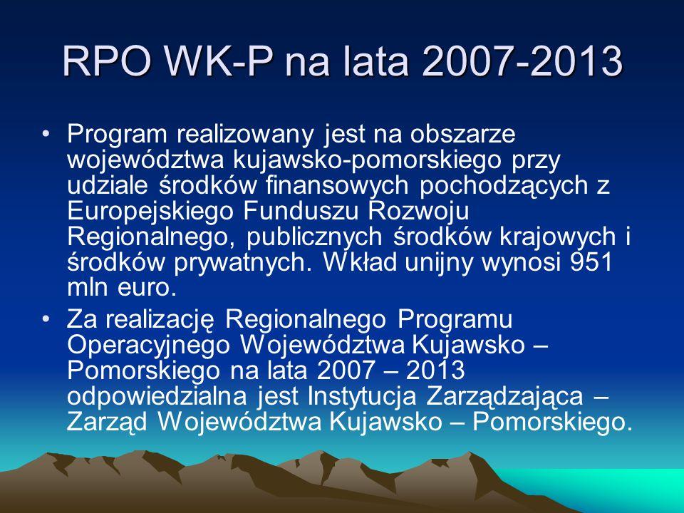 RPO WK-P na lata 2007-2013 Celem głównym Regionalnego Programu Operacyjnego Województwa Kujawsko – Pomorskiego w latach 2007 – 2013 jest tworzenie warunków dla poprawy konkurencyjności województwa oraz spójności społeczno – gospodarczej i przestrzennej jego obszaru.