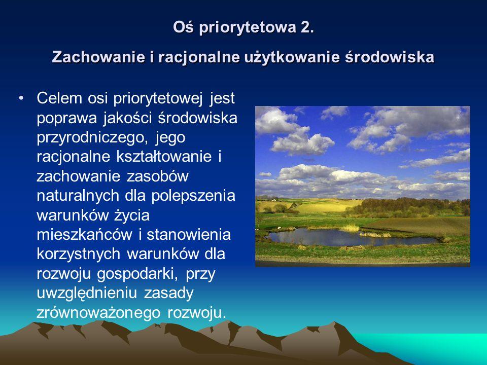 Oś priorytetowa 2. Zachowanie i racjonalne użytkowanie środowiska Celem osi priorytetowej jest poprawa jakości środowiska przyrodniczego, jego racjona