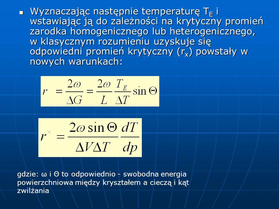 Wyznaczając następnie temperaturę T E i wstawiając ją do zależności na krytyczny promień zarodka homogenicznego lub heterogenicznego, w klasycznym rozumieniu uzyskuje się odpowiedni promień krytyczny (r x ) powstały w nowych warunkach: Wyznaczając następnie temperaturę T E i wstawiając ją do zależności na krytyczny promień zarodka homogenicznego lub heterogenicznego, w klasycznym rozumieniu uzyskuje się odpowiedni promień krytyczny (r x ) powstały w nowych warunkach: gdzie: ω i Θ to odpowiednio - swobodna energia powierzchniowa między kryształem a cieczą i kąt zwilżania