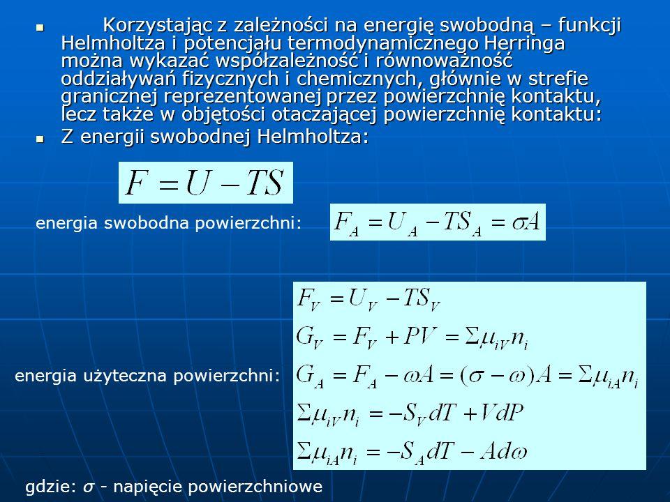 Korzystając z zależności na energię swobodną – funkcji Helmholtza i potencjału termodynamicznego Herringa można wykazać współzależność i równoważność oddziaływań fizycznych i chemicznych, głównie w strefie granicznej reprezentowanej przez powierzchnię kontaktu, lecz także w objętości otaczającej powierzchnię kontaktu: Korzystając z zależności na energię swobodną – funkcji Helmholtza i potencjału termodynamicznego Herringa można wykazać współzależność i równoważność oddziaływań fizycznych i chemicznych, głównie w strefie granicznej reprezentowanej przez powierzchnię kontaktu, lecz także w objętości otaczającej powierzchnię kontaktu: Z energii swobodnej Helmholtza: Z energii swobodnej Helmholtza: energia swobodna powierzchni: energia użyteczna powierzchni: gdzie: σ - napięcie powierzchniowe