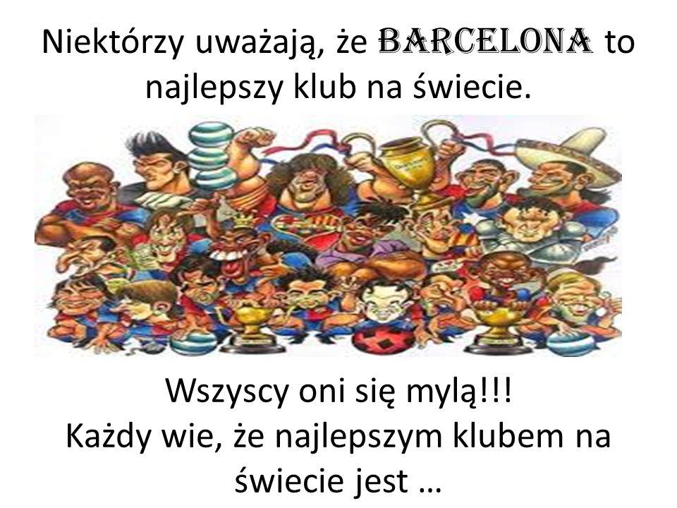 Niektórzy uważają, że Barcelona to najlepszy klub na świecie. Wszyscy oni się mylą!!! Każdy wie, że najlepszym klubem na świecie jest …