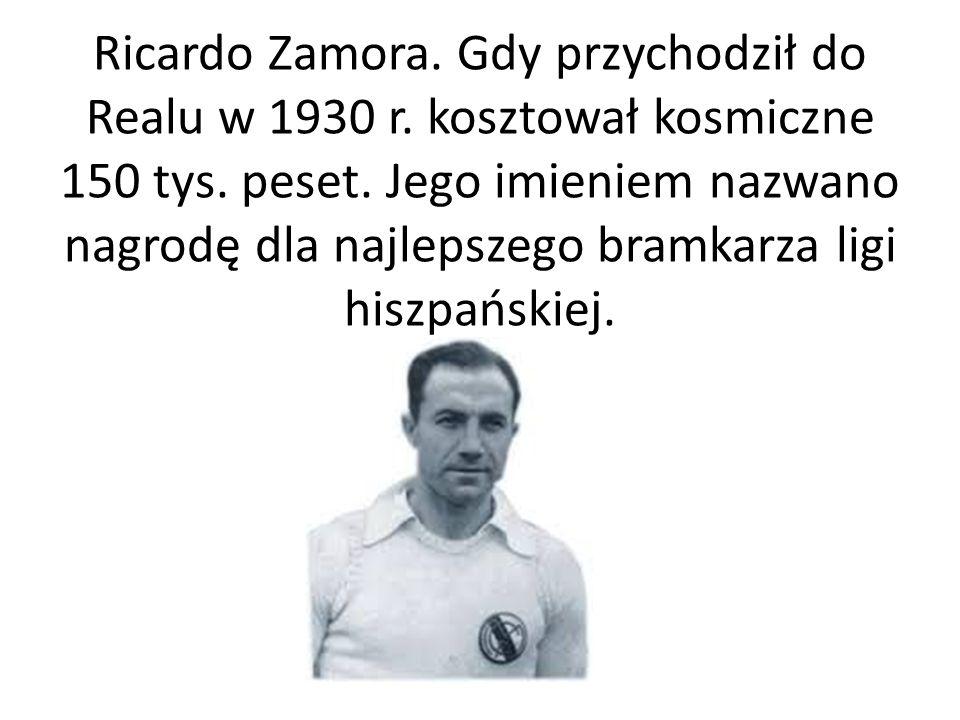 Ricardo Zamora. Gdy przychodził do Realu w 1930 r. kosztował kosmiczne 150 tys. peset. Jego imieniem nazwano nagrodę dla najlepszego bramkarza ligi hi