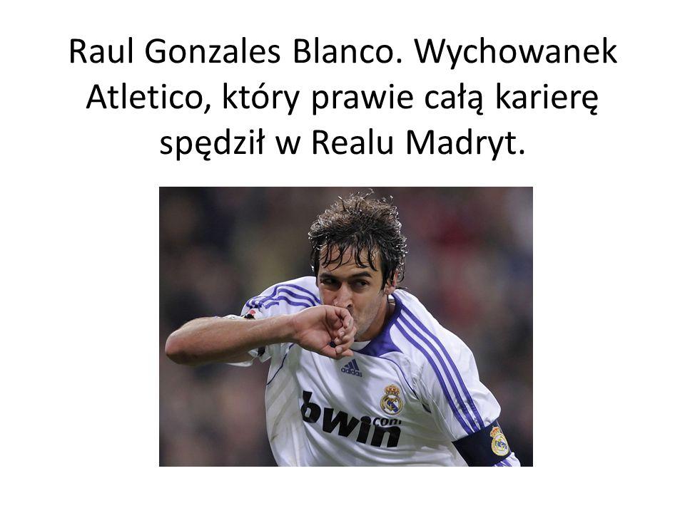 Raul Gonzales Blanco. Wychowanek Atletico, który prawie całą karierę spędził w Realu Madryt.