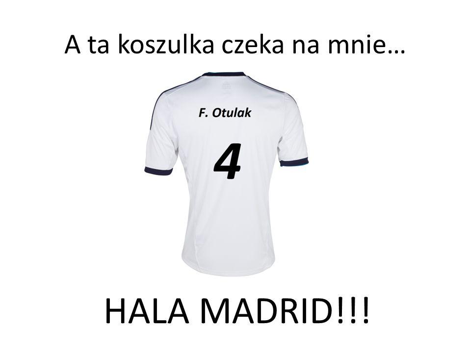A ta koszulka czeka na mnie… HALA MADRID!!!